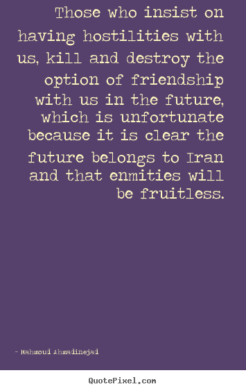 Those who insist on having hostilities with us, kill.. Mahmoud Ahmadinejad popular friendship quotes