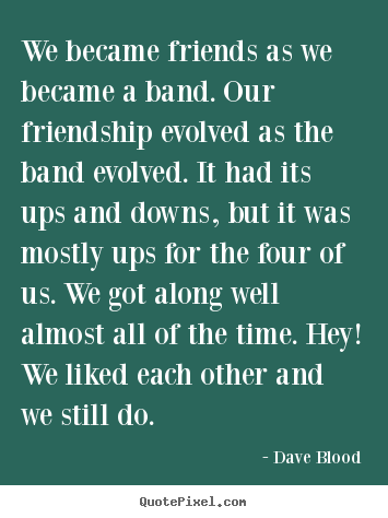 Friendship quotes - We became friends as we became a band. our friendship evolved as the..