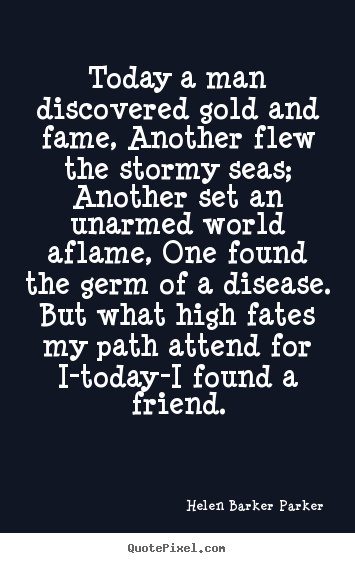 Quote about friendship - Today a man discovered gold and fame, another flew..