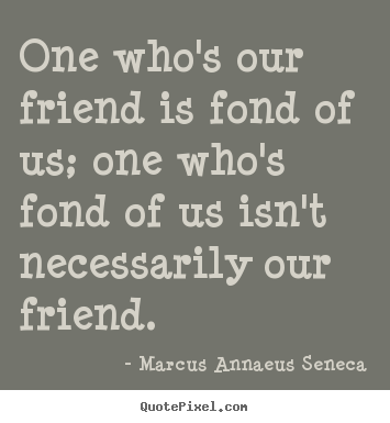One who's our friend is fond of us; one who's fond of us isn't necessarily.. Marcus Annaeus Seneca good friendship quote