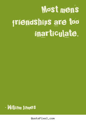 Quotes about friendship - Most men's friendships are too inarticulate.