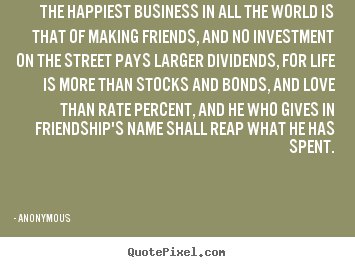 Quotes about friendship - The happiest business in all the world is that of making..