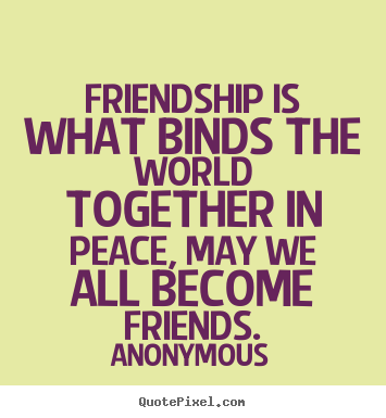 Create your own picture sayings about friendship - Friendship is what binds the world together..
