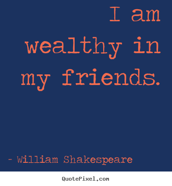 Friendship sayings - I am wealthy in my friends.