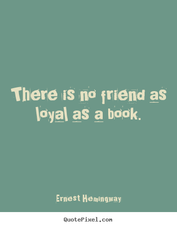 Ernest Hemingway picture quotes - There is no friend as loyal as a book. - Friendship quote