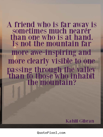 Kahlil Gibran poster quotes - A friend who is far away is sometimes much.. - Friendship quote