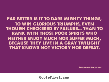 Theodore Roosevelt picture quote - Far better is it to dare mighty things, to win glorious triumphs,.. - Friendship quote