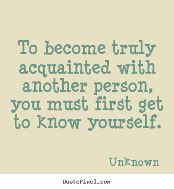 Quote about friendship - To become truly acquainted with another person, you..