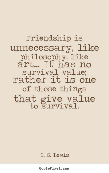 Create picture quotes about friendship - Friendship is unnecessary, like philosophy, like..