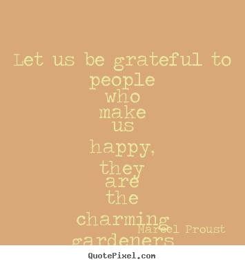Let us be grateful to people who make us happy, they are the charming.. Marcel Proust good friendship quotes