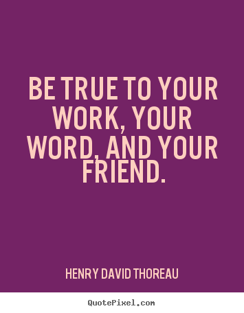 Quotes about friendship - Be true to your work, your word, and your friend.