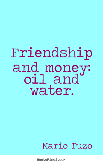 Mario Puzo picture quotes - Friendship and money: oil and water. - Friendship quotes