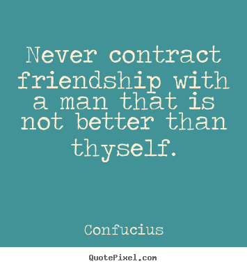 Confucius picture quotes - Never contract friendship with a man that is not better than.. - Friendship quotes