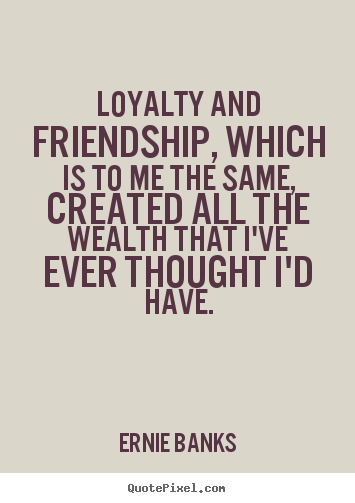 Loyalty and friendship, which is to me the same, created.. Ernie Banks  friendship quotes