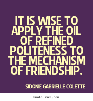 Sidonie Gabrielle Colette picture quotes - It is wise to apply the oil of refined politeness to the mechanism.. - Friendship quote