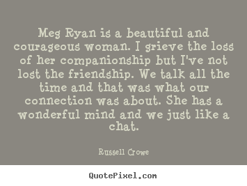 Quote about friendship - Meg ryan is a beautiful and courageous woman. i grieve the loss..