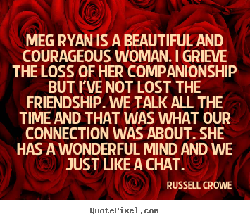 Russell Crowe picture quotes - Meg ryan is a beautiful and courageous woman. i grieve the loss.. - Friendship quotes