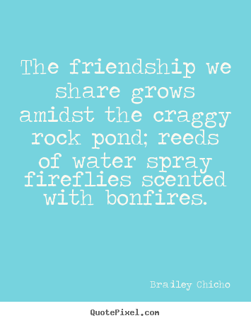 Bradley Chicho picture quote - The friendship we share grows amidst the craggy.. - Friendship quote