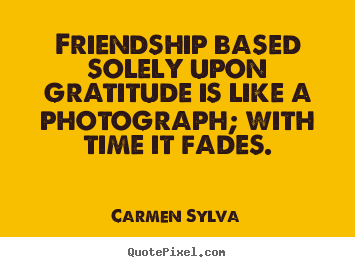 Create picture quotes about friendship - Friendship based solely upon gratitude is like a photograph;..