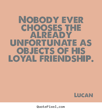 Lucan picture quotes - Nobody ever chooses the already unfortunate as objects of his loyal.. - Friendship quotes
