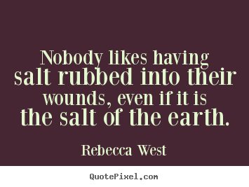 Quote about friendship - Nobody likes having salt rubbed into their wounds,..