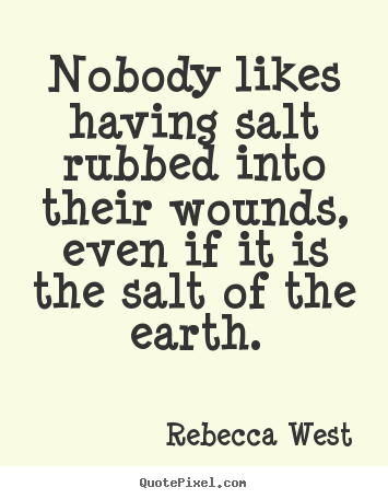 Friendship quotes - Nobody likes having salt rubbed into their wounds, even if it..
