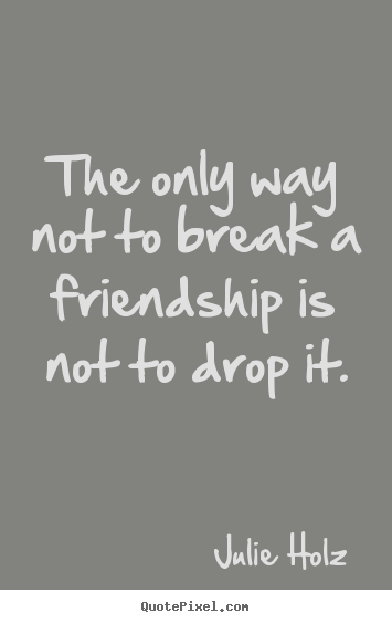 Sayings about friendship - The only way not to break a friendship is not to drop it.