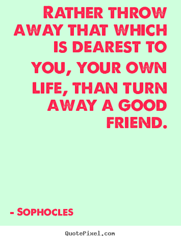 Rather throw away that which is dearest to you, your own life,.. Sophocles good friendship quotes