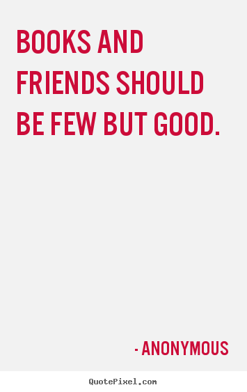 Anonymous picture quotes - Books and friends should be few but good. - Friendship quote