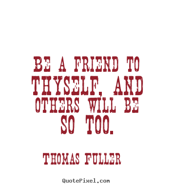 Thomas Fuller poster quotes - Be a friend to thyself, and others will.. - Friendship quotes