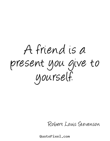 Robert Louis Stevenson picture quotes - A friend is a present you give to yourself. - Friendship quotes