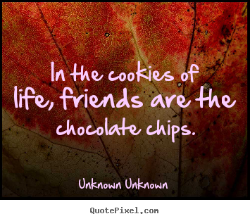 In the cookies of life, friends are the chocolate.. Unknown Unknown popular friendship quotes