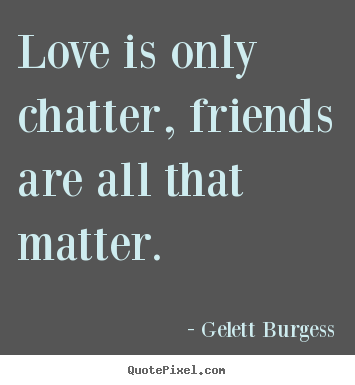 Friendship quotes - Love is only chatter, friends are all that..