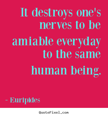 Euripides picture quote - It destroys one's nerves to be amiable everyday to the same human.. - Friendship quote