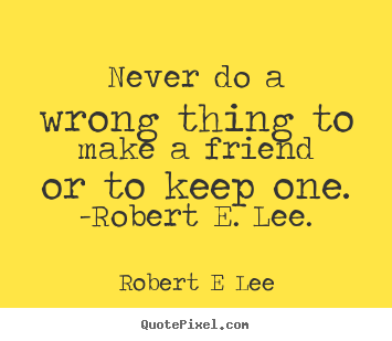 Robert E Lee picture quotes - Never do a wrong thing to make a friend or to keep one... - Friendship quotes