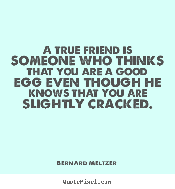 Friendship quote - A true friend is someone who thinks that you are a good egg even..