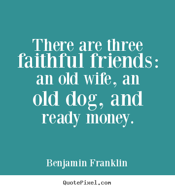 ... three faithful friends: an old wife, an old dog, and ready money