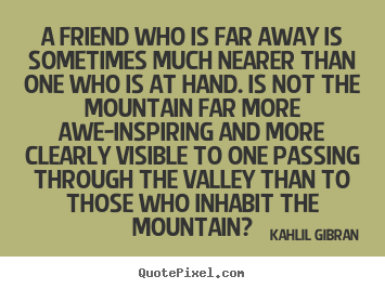 Kahlil Gibran picture quotes - A friend who is far away is sometimes much nearer than.. - Friendship quotes