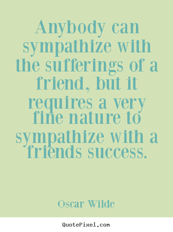 Friendship quote - Anybody can sympathize with the sufferings of a friend, but it requires..