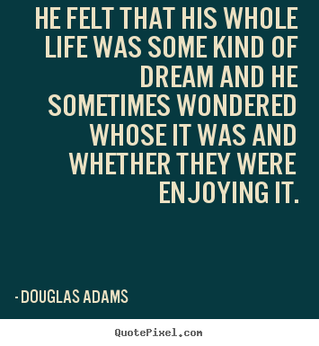 Douglas Adams picture quotes - He felt that his whole life was some kind of dream and he sometimes.. - Friendship quotes