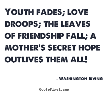 Design picture quote about friendship - Youth fades; love droops; the leaves of friendship fall; a mother's..