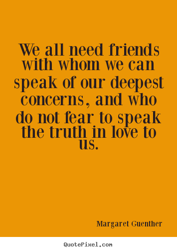 Margaret Guenther picture quotes - We all need friends with whom we can speak of our.. - Friendship quote