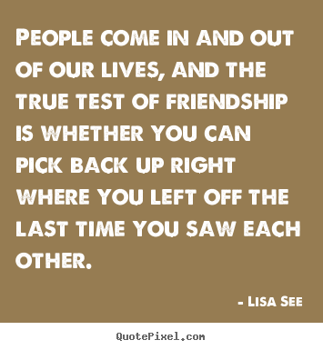 Create your own image quotes about friendship - People come in and out of our lives, and the true test of..