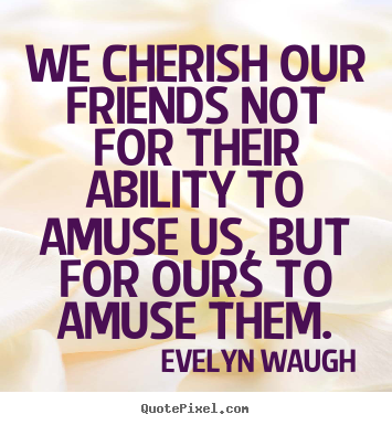 Friendship quote - We cherish our friends not for their ability to amuse..