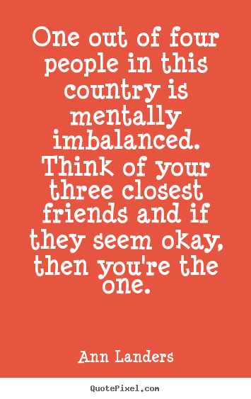Create custom picture quotes about friendship - One out of four people in this country is mentally imbalanced...