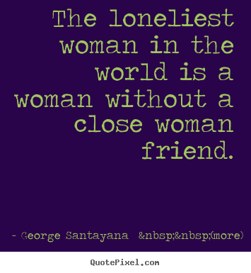 The loneliest woman in the world is a woman without a close woman friend. George Santayana    (more) popular friendship quotes