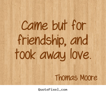 Came but for friendship, and took away love. Thomas Moore good friendship quotes