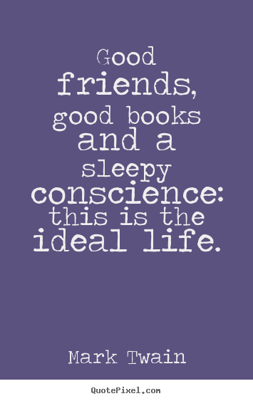 Quotes about friendship - Good friends, good books and a sleepy conscience: this is the ideal..