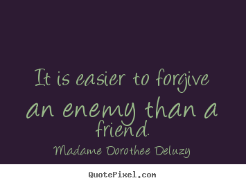 Quote about friendship - It is easier to forgive an enemy than a friend.