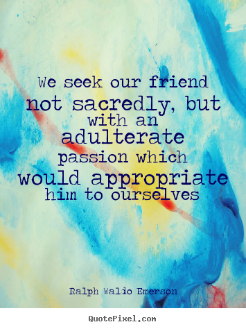 Friendship quotes - We seek our friend not sacredly, but with an adulterate passion..